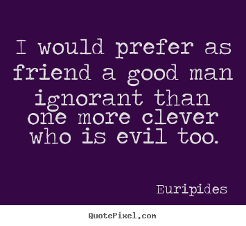 I would prefer as friend a good man ignorant than one.. Euripides good friendship quote