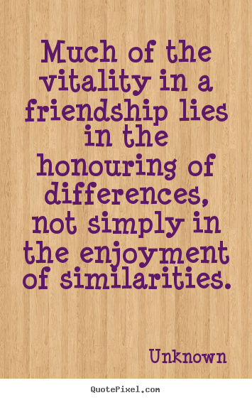 Quote about friendship - Much of the vitality in a friendship lies in the honouring..