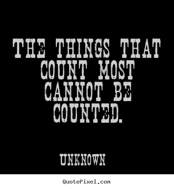 Unknown picture quotes - The things that count most cannot be counted. - Friendship quote