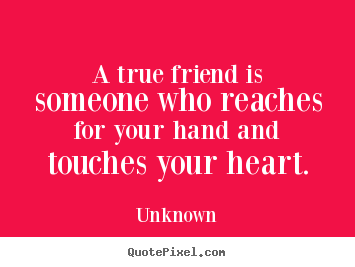 A true friend is someone who reaches for your hand.. Unknown  friendship quotes