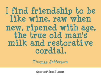 I find friendship to be like wine, raw when new, ripened.. Thomas Jefferson popular friendship quote