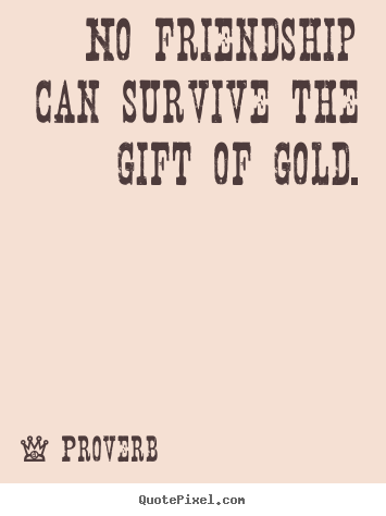 Friendship quotes - No friendship can survive the gift of gold.