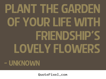 Unknown image quotes - Plant the garden of your life with friendship's lovely flowers - Friendship quote