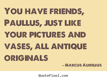 Create custom picture quotes about friendship - You have friends, paullus, just like your pictures..