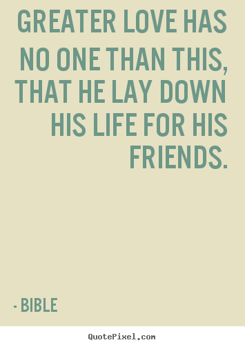 Bible picture sayings - Greater love has no one than this, that he lay down his life.. - Friendship quotes