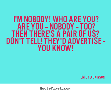 """im nobody who are you The poem """"i'm nobody  we all wonder who we are, why we are here, what is  out """"there"""", or even the famous question of, """"what is  """"are you - nobody - too."""