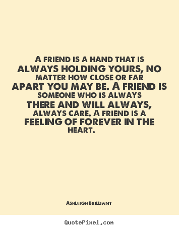 A friend is a hand that is always holding yours, no.. Ashleigh Brilliant popular friendship quotes