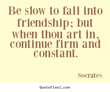 Friendship quote - Be slow to fall into friendship; but when thou art in,..