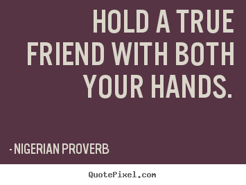 Hold a true friend with both your hands. Nigerian Proverb popular friendship quotes