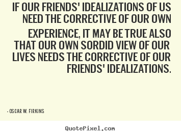 Sayings about friendship - If our friends' idealizations of us need..