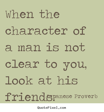 Quotes about friendship - When the character of a man is not clear to you, look at his friends.