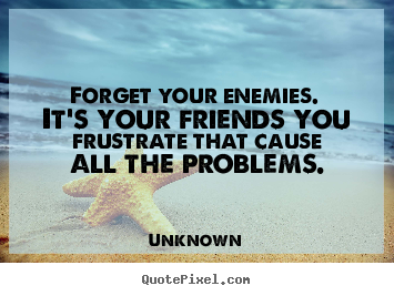 Friendship sayings - Forget your enemies. it's your friends you frustrate that cause all..