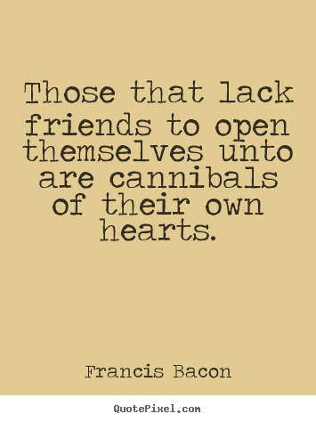 Diy picture quotes about friendship - Those that lack friends to open themselves unto are cannibals..