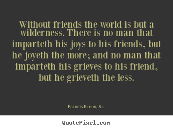 Francis Bacon, Sr. photo quote - Without friends the world is but a wilderness. there is no man that imparteth.. - Friendship quotes