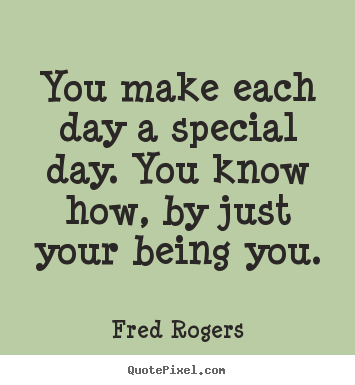 Fred Rogers picture quotes - You make each day a special day ...