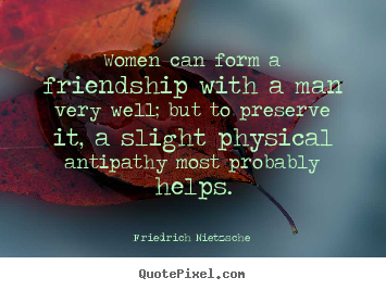 Friedrich Nietzsche picture quotes - Women can form a friendship with a man very well;.. - Friendship quote