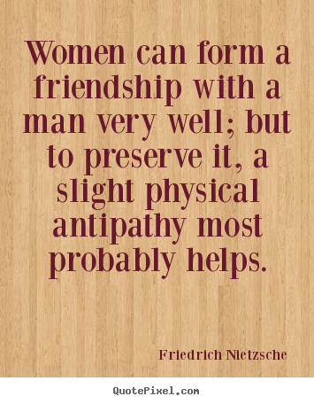 Friendship quotes - Women can form a friendship with a man very..