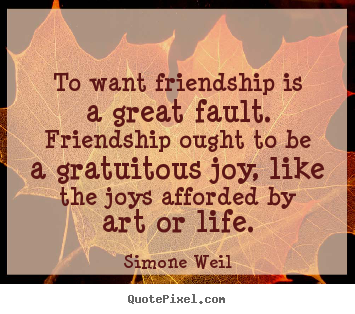 Friendship quote - To want friendship is a great fault. friendship ought..