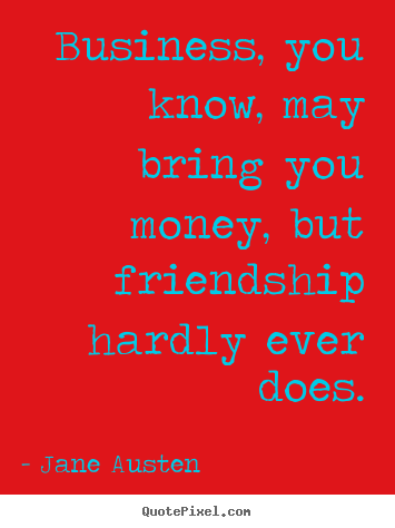 Make personalized picture quotes about friendship - Business, you know, may bring you money, but friendship hardly..