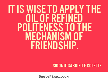 Design picture quote about friendship - It is wise to apply the oil of refined politeness to the mechanism of..