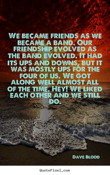 Diy poster quote about friendship - We became friends as we became a band. our friendship..