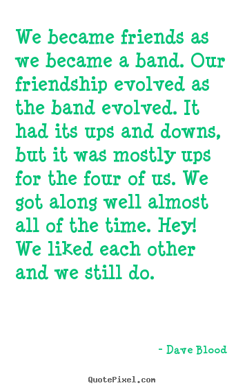 Dave Blood picture quotes - We became friends as we became a band. our friendship evolved as the band.. - Friendship quotes