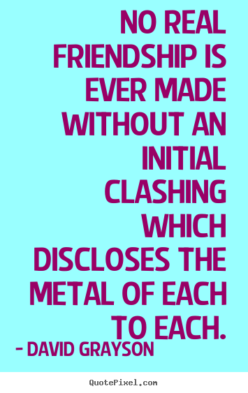 David Grayson image quotes - No real friendship is ever made without an initial clashing which discloses.. - Friendship quotes
