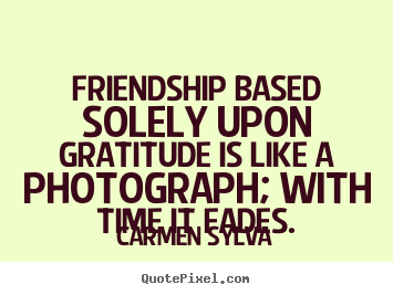 Friendship based solely upon gratitude is like.. Carmen Sylva greatest friendship quotes