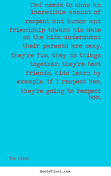 Friendship quotes - Dad needs to show an incredible amount of respect and humor..