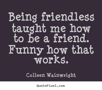 Being friendless taught me how to be a friend... Colleen Wainwright popular friendship quotes