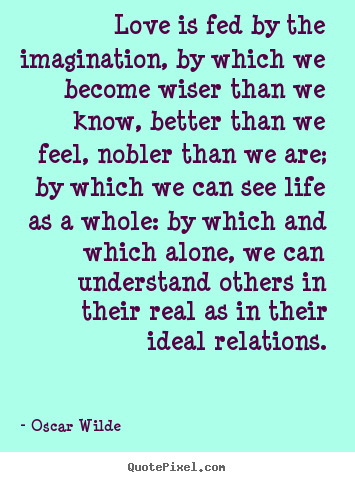 Friendship quotes - Love is fed by the imagination, by which we become..