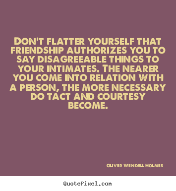 Create custom picture quotes about friendship - Don't flatter yourself that friendship authorizes you..