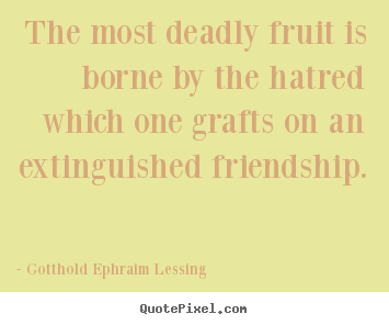 Create graphic photo quotes about friendship - The most deadly fruit is borne by the hatred which one grafts on an extinguished..