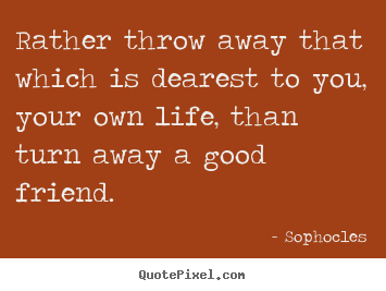 Quotes about friendship - Rather throw away that which is dearest..
