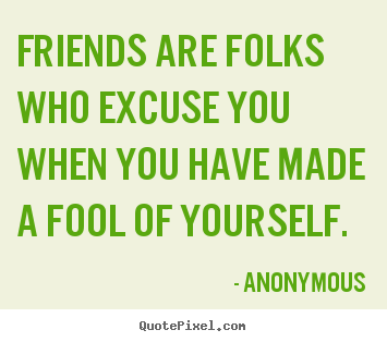 How to make picture quotes about friendship - Friends are folks who excuse you when you have made a fool..