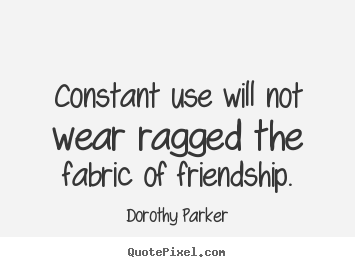 Quotes about friendship - Constant use will not wear ragged the fabric of friendship.