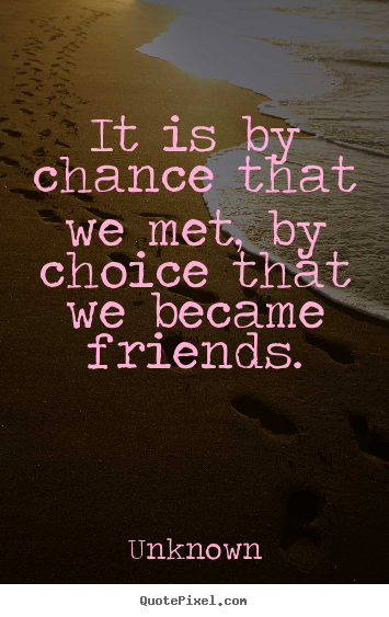 It is by chance that we met, by choice that we became friends. Unknown great friendship quotes