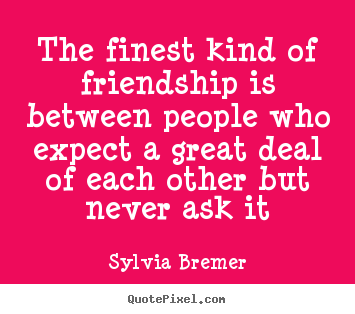 How to design picture quotes about friendship - The finest kind of friendship is between..