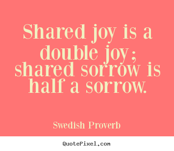 Friendship quotes - Shared joy is a double joy; shared sorrow is half a sorrow.