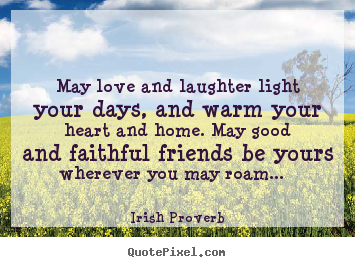 ... May love and laughter light your days, and warm your heart and home: qqq.quotepixel.com/picture/friendship/irish_proverb/may_love_and...