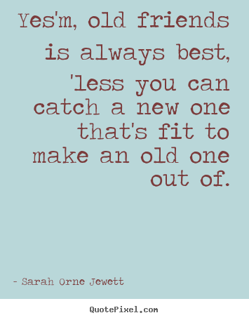 Friendship quote - Yes'm, old friends is always best, 'less you can catch a new one that's..