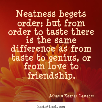 Neatness begets order; but from order to taste there.. Johann Kaspar Lavater famous friendship quotes