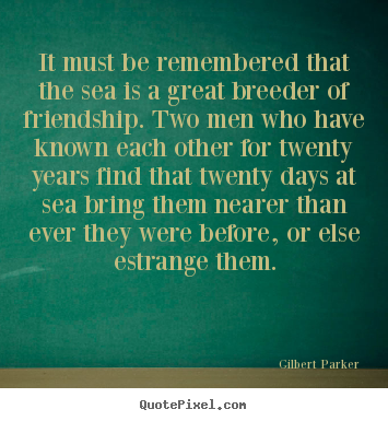 Gilbert Parker picture quotes - It must be remembered that the sea is a great.. - Friendship quotes
