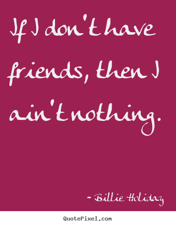 Billie Holiday picture quotes - If i don't have friends, then i ain't nothing. - Friendship quote