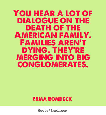 You hear a lot of dialogue on the death.. Erma Bombeck good friendship quotes