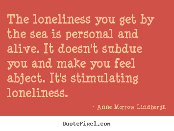 Anne Morrow Lindbergh image quotes - The loneliness you get by the sea is personal and alive. it doesn't subdue.. - Friendship quotes