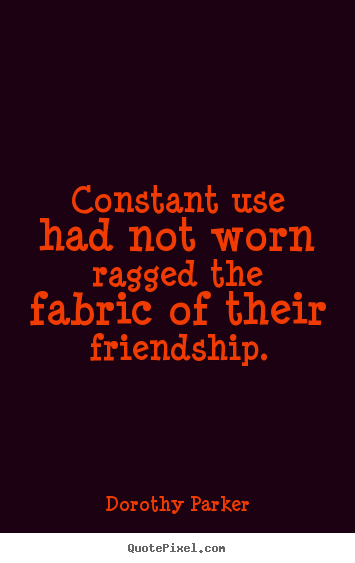 Quotes about friendship - Constant use had not worn ragged the fabric of their friendship.