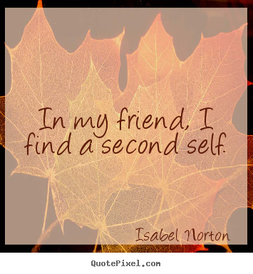 Isabel Norton picture quote - In my friend, i find a second self. - Friendship quotes