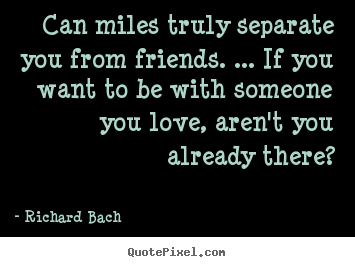 Richard Bach picture quote - Can miles truly separate you from friends. ... if you want to.. - Friendship quote
