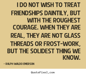 Friendship quotes - I do not wish to treat friendships daintily, but with the roughest..